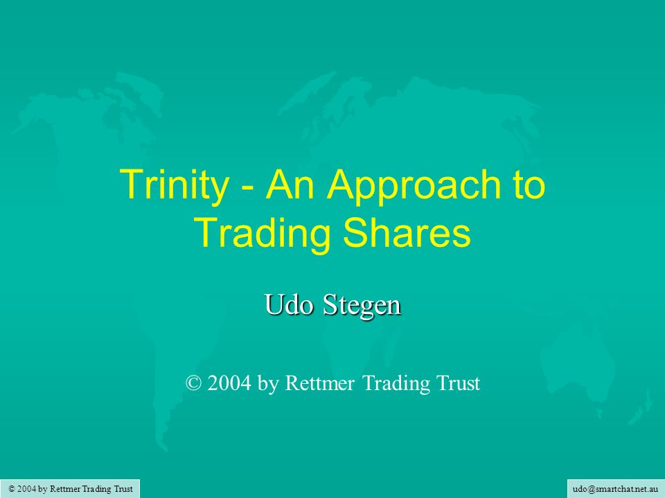 udo@smartchat.net.au © 2004 by Rettmer Trading Trust Trinity - An Approach to Trading Shares Udo Stegen © 2004 by Rettmer Trading Trust