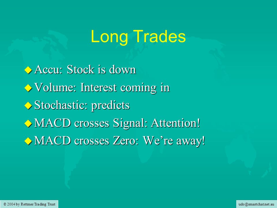udo@smartchat.net.au © 2004 by Rettmer Trading Trust Long Trades u Accu: Stock is down u Volume: Interest coming in u Stochastic: predicts u MACD crosses Signal: Attention.