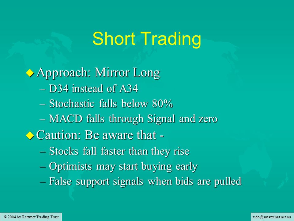 udo@smartchat.net.au © 2004 by Rettmer Trading Trust Short Trading u Approach: Mirror Long –D34 instead of A34 –Stochastic falls below 80% –MACD falls through Signal and zero u Caution: Be aware that - –Stocks fall faster than they rise –Optimists may start buying early –False support signals when bids are pulled