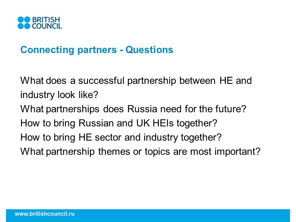 Connecting partners - Questions What does a successful partnership between HE and industry look like? What partnerships does Russia need for the futur