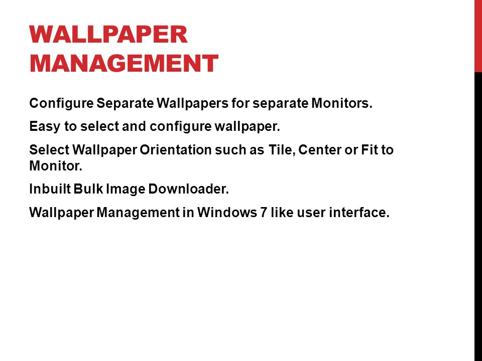 WALLPAPER MANAGEMENT Configure Separate Wallpapers for separate Monitors. Easy to select and configure wallpaper. Select Wallpaper Orientation such as
