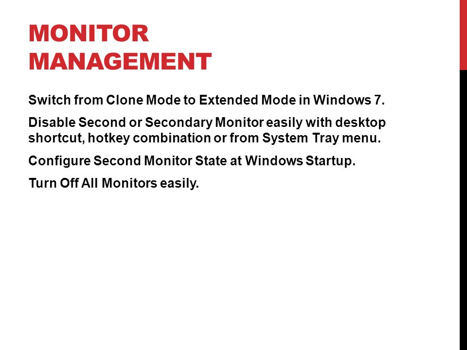 MONITOR MANAGEMENT Switch from Clone Mode to Extended Mode in Windows 7. Disable Second or Secondary Monitor easily with desktop shortcut, hotkey comb