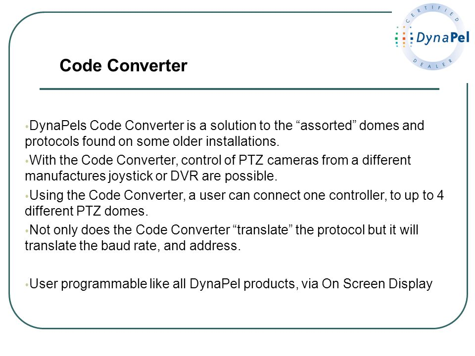 DynaPels Code Converter is a solution to the assorted domes and protocols found on some older installations. With the Code Converter, control of PTZ c