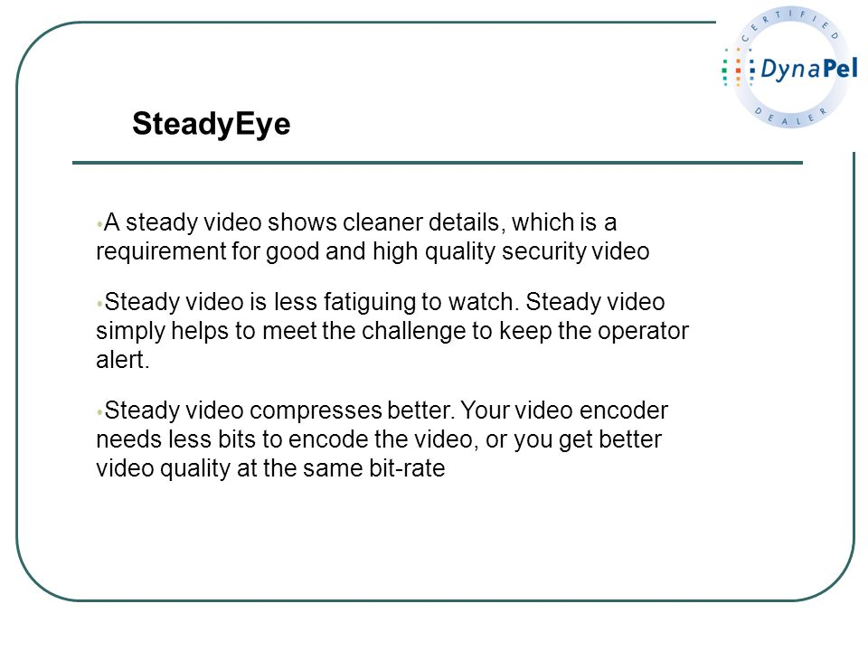 A steady video shows cleaner details, which is a requirement for good and high quality security video Steady video is less fatiguing to watch. Steady