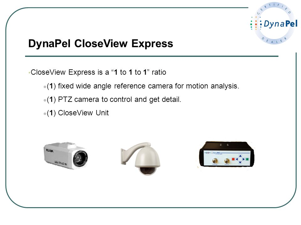 DynaPel CloseView Express CloseView Express is a 1 to 1 to 1 ratio (1) fixed wide angle reference camera for motion analysis. (1) PTZ camera to contro