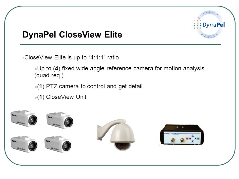 DynaPel CloseView Elite CloseView Elite is up to 4:1:1 ratio Up to (4) fixed wide angle reference camera for motion analysis. (quad req.) (1) PTZ came