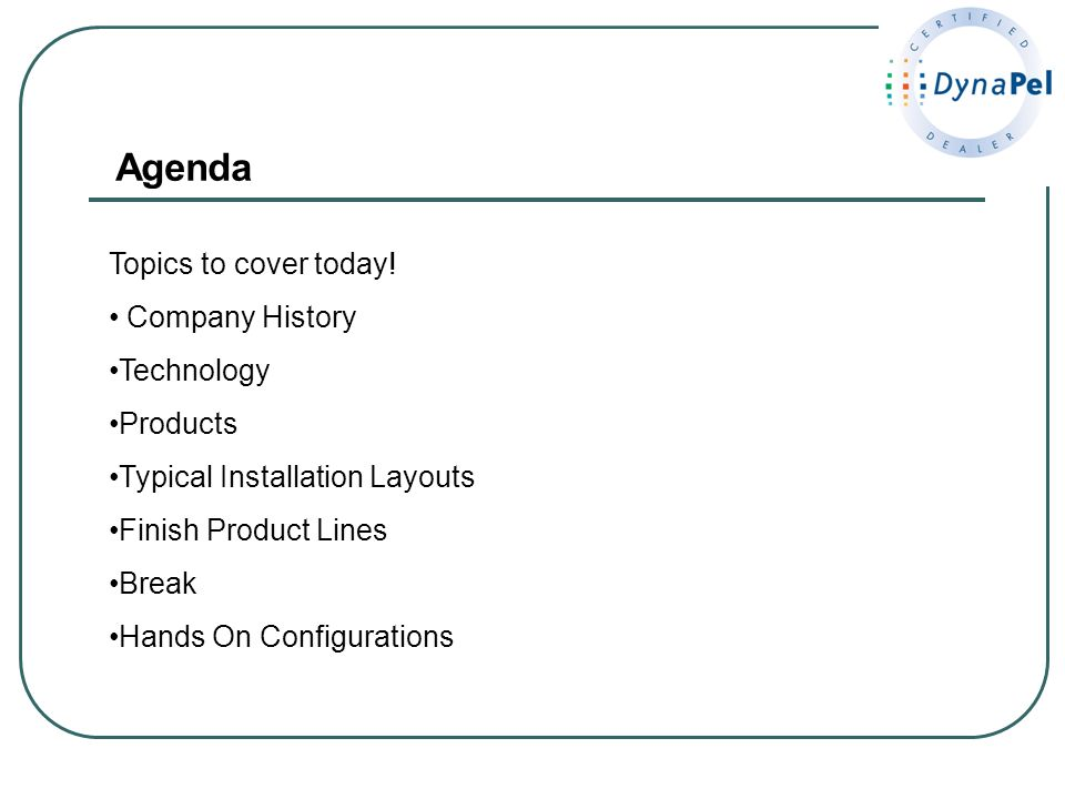 Agenda Topics to cover today! Company History Technology Products Typical Installation Layouts Finish Product Lines Break Hands On Configurations