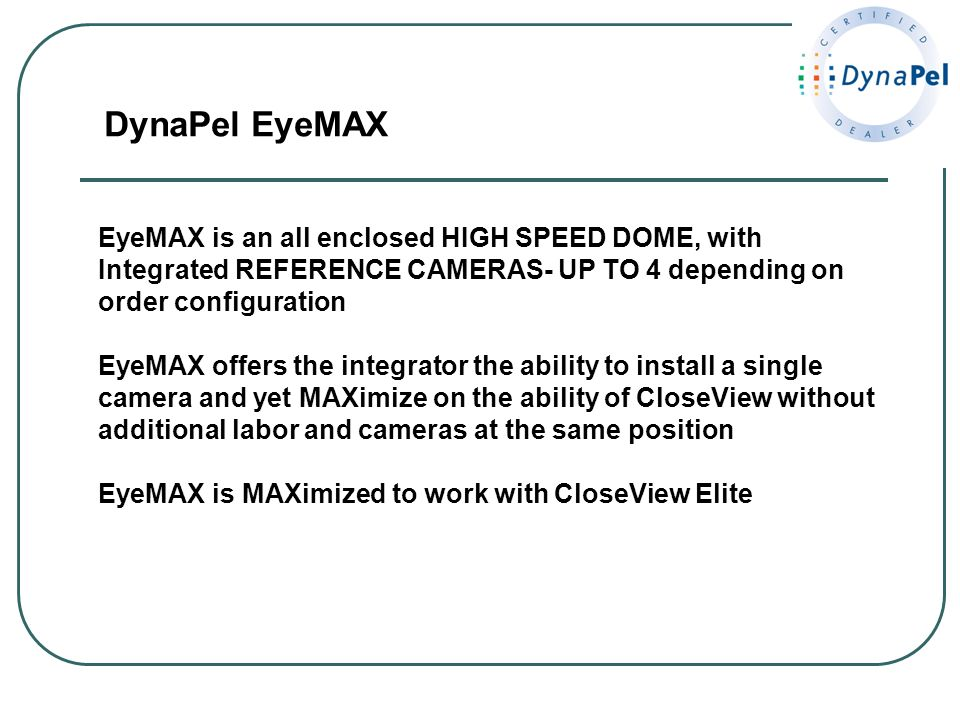 DynaPel EyeMAX EyeMAX is an all enclosed HIGH SPEED DOME, with Integrated REFERENCE CAMERAS- UP TO 4 depending on order configuration EyeMAX offers th