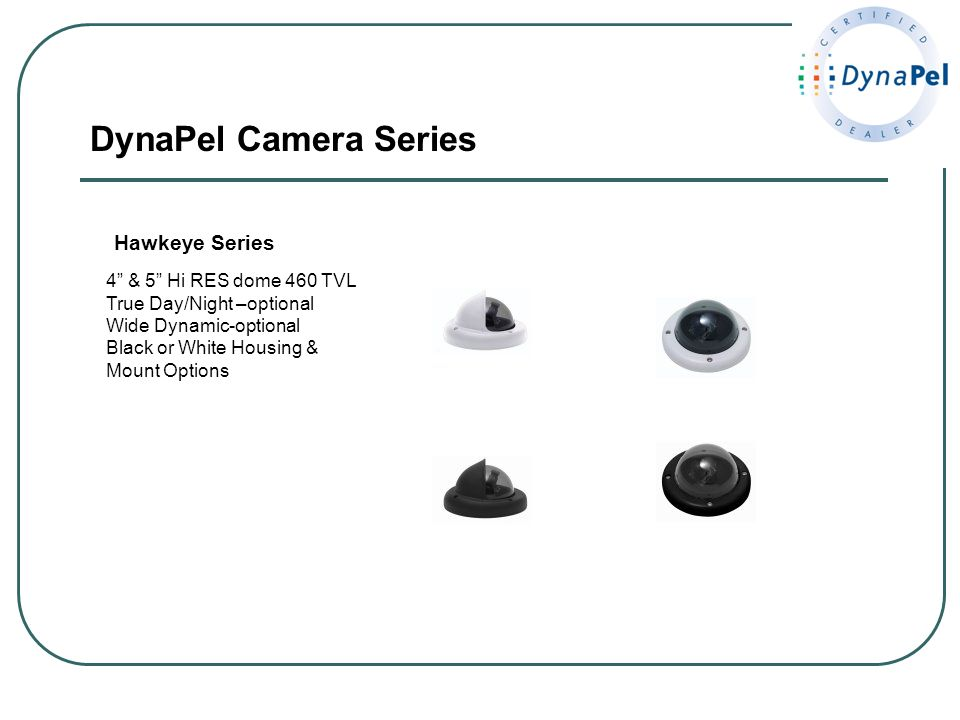DynaPel Camera Series Hawkeye Series 4 & 5 Hi RES dome 460 TVL True Day/Night –optional Wide Dynamic-optional Black or White Housing & Mount Options