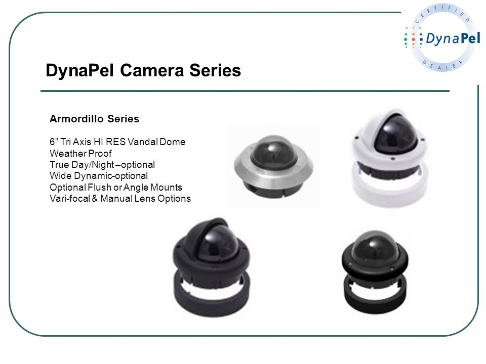 DynaPel Camera Series Armordillo Series 6 Tri Axis HI RES Vandal Dome Weather Proof True Day/Night –optional Wide Dynamic-optional Optional Flush or A