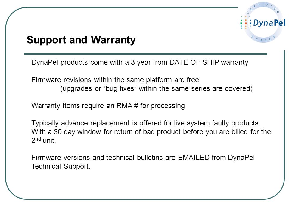 Support and Warranty DynaPel products come with a 3 year from DATE OF SHIP warranty Firmware revisions within the same platform are free (upgrades or