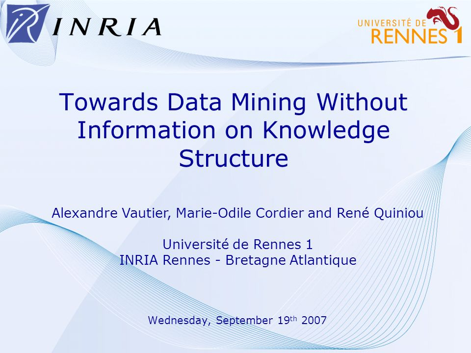 Towards Data Mining Without Information on Knowledge Structure Wednesday, September 19 th 2007 Alexandre Vautier, Marie-Odile Cordier and René Quiniou