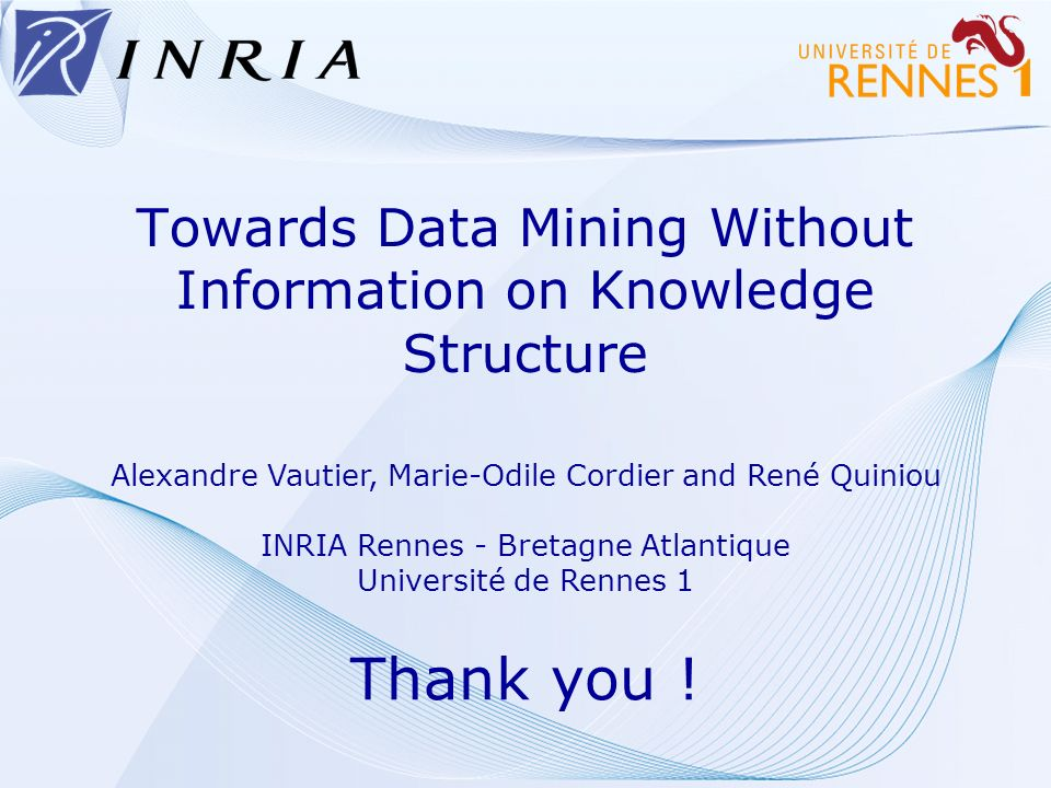 Towards Data Mining Without Information on Knowledge Structure Thank you ! Alexandre Vautier, Marie-Odile Cordier and René Quiniou INRIA Rennes - Bret