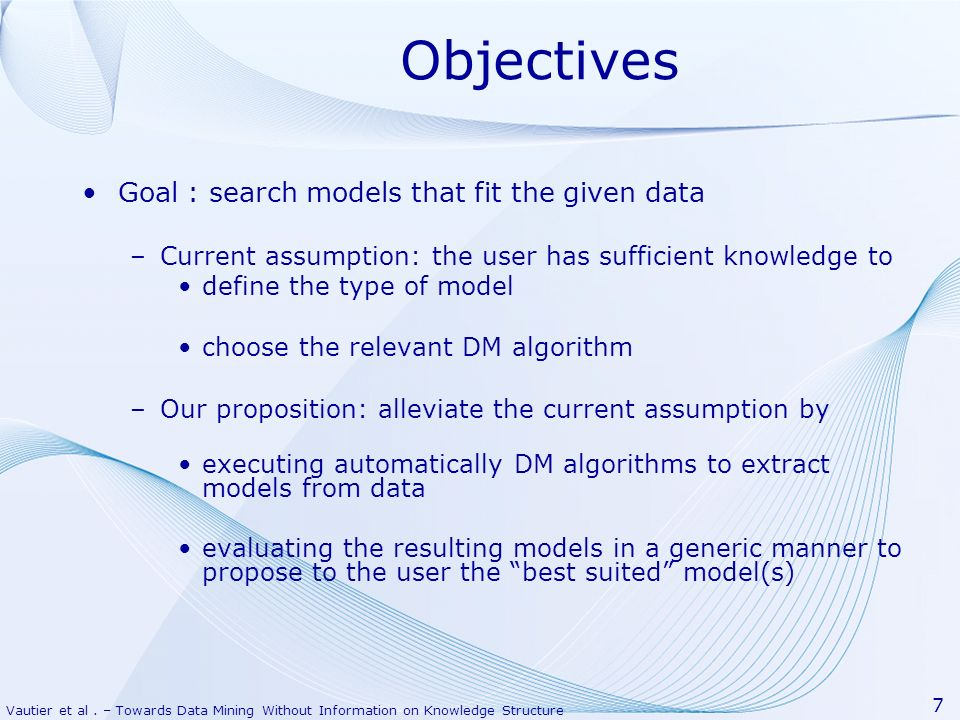 Vautier et al. – Towards Data Mining Without Information on Knowledge Structure 7 Objectives Goal : search models that fit the given data –Current ass