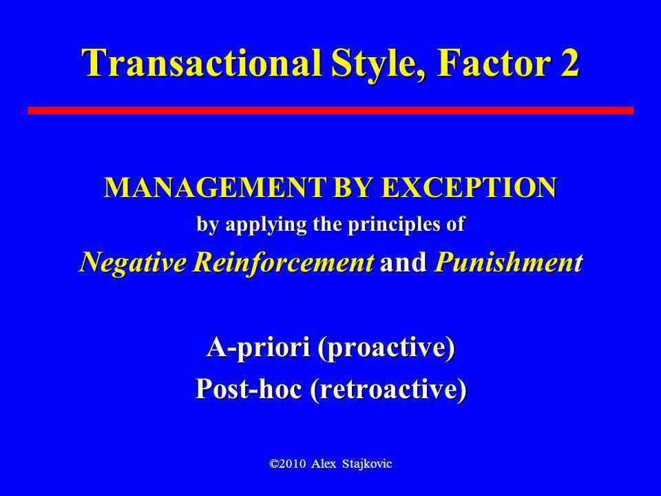 ©2010 Alex Stajkovic Transactional Style, Factor 2 MANAGEMENT BY EXCEPTION by applying the principles of Negative Reinforcement and Punishment A-prior