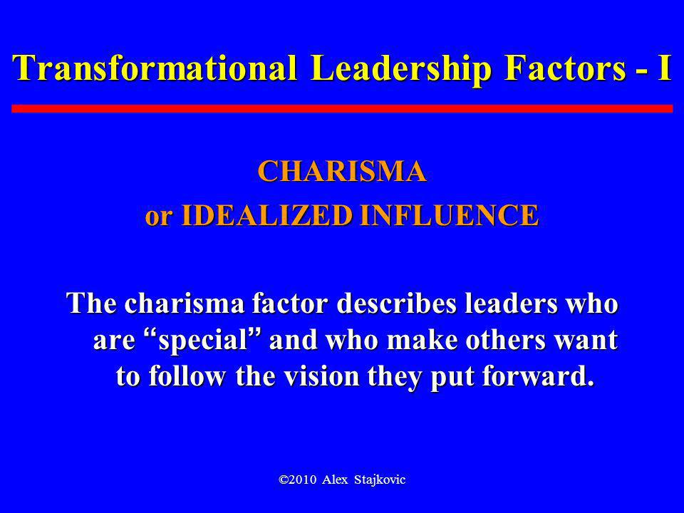 ©2010 Alex Stajkovic Transformational Leadership Factors - I CHARISMA or IDEALIZED INFLUENCE The charisma factor describes leaders who are special and