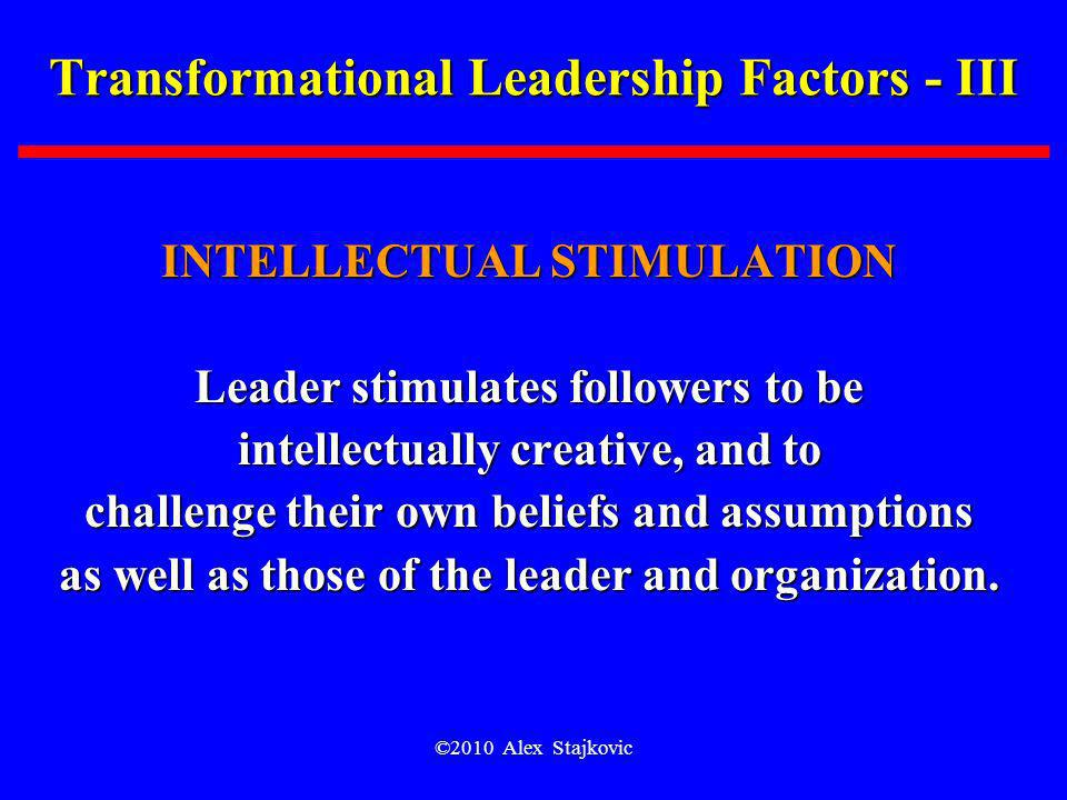 ©2010 Alex Stajkovic Transformational Leadership Factors - III INTELLECTUAL STIMULATION Leader stimulates followers to be intellectually creative, and