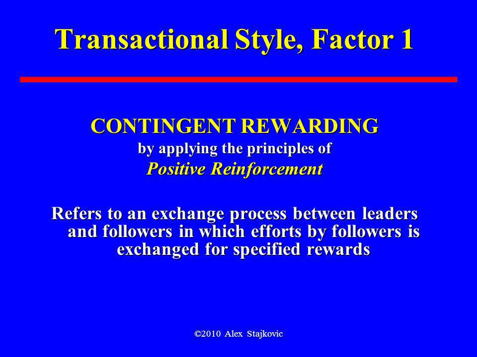 ©2010 Alex Stajkovic Transactional Style, Factor 1 CONTINGENT REWARDING by applying the principles of Positive Reinforcement Refers to an exchange pro