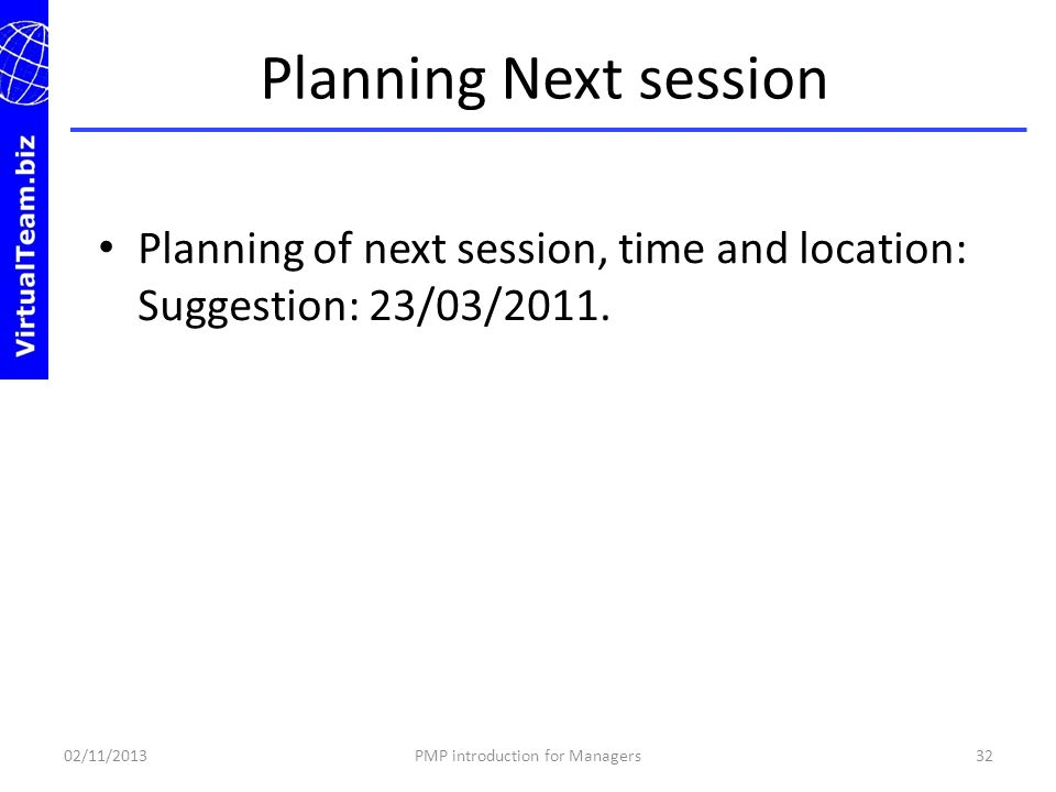 Planning of next session, time and location: Suggestion: 23/03/2011. Planning Next session 02/11/201332PMP introduction for Managers