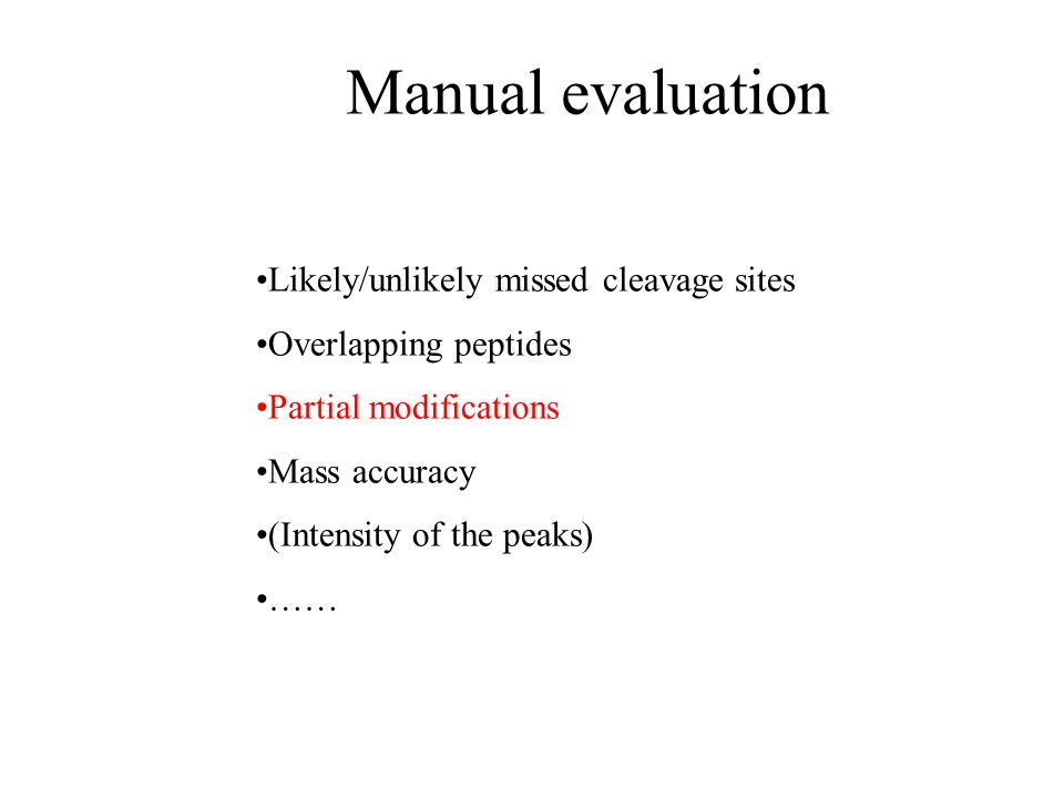 Manual evaluation Likely/unlikely missed cleavage sites Overlapping peptides Partial modifications Mass accuracy (Intensity of the peaks) ……