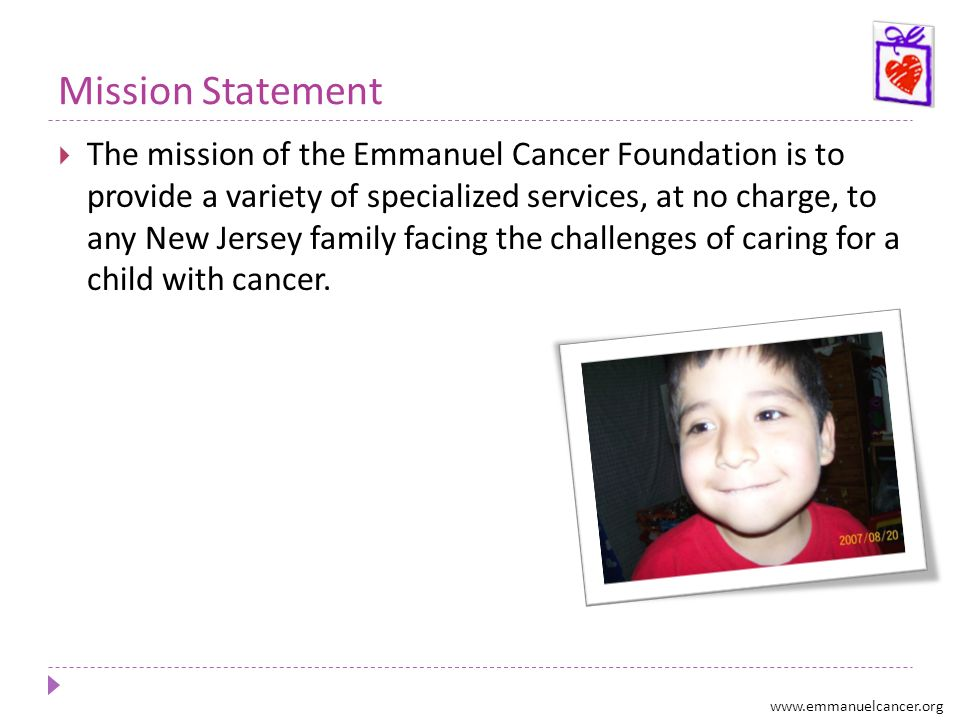 Mission Statement The mission of the Emmanuel Cancer Foundation is to provide a variety of specialized services, at no charge, to any New Jersey famil