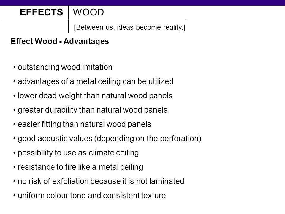 Effect Wood - Advantages outstanding wood imitation advantages of a metal ceiling can be utilized lower dead weight than natural wood panels greater durability than natural wood panels easier fitting than natural wood panels good acoustic values (depending on the perforation) possibility to use as climate ceiling resistance to fire like a metal ceiling no risk of exfoliation because it is not laminated uniform colour tone and consistent texture EFFECTSWOOD [Between us, ideas become reality.]