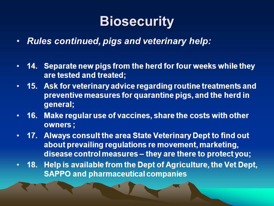 Biosecurity Rules continued, pigs and veterinary help: 14.Separate new pigs from the herd for four weeks while they are tested and treated; 15.Ask for