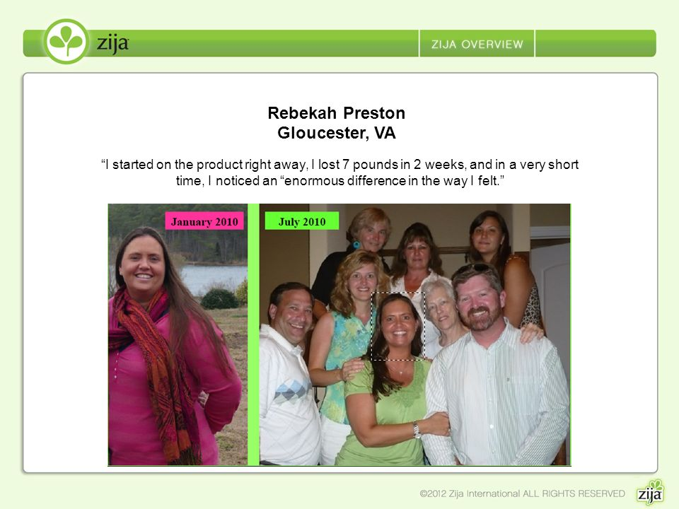 Rebekah Preston Gloucester, VA I started on the product right away, I lost 7 pounds in 2 weeks, and in a very short time, I noticed an enormous differ