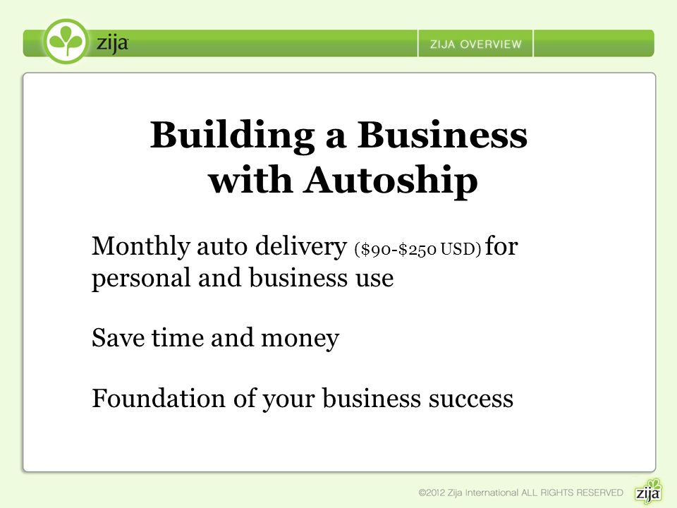 Building a Business with Autoship Monthly auto delivery ($90-$250 USD) for personal and business use Save time and money Foundation of your business s