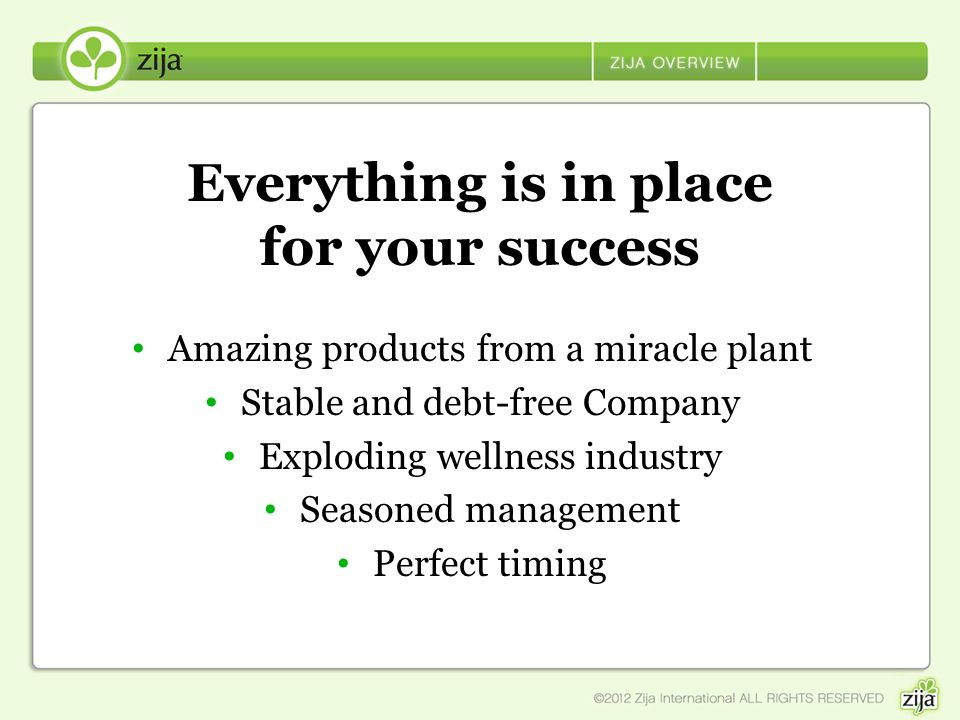 Everything is in place for your success Amazing products from a miracle plant Stable and debt-free Company Exploding wellness industry Seasoned manage