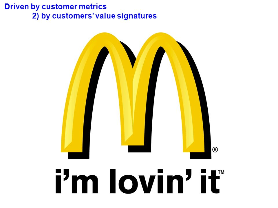 Driven by customer metrics 2) by customers value signatures