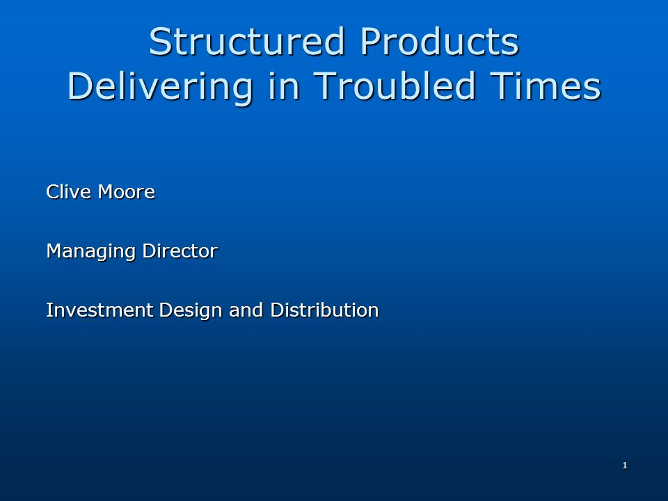 1 Structured Products Delivering in Troubled Times Clive Moore Managing Director Investment Design and Distribution