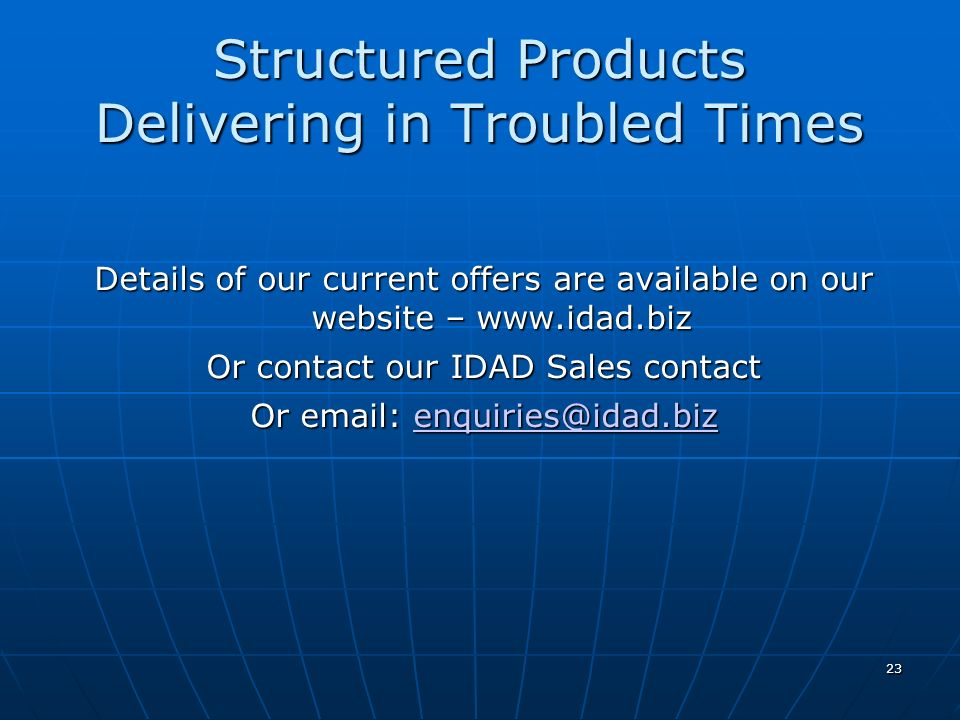 23 Structured Products Delivering in Troubled Times Details of our current offers are available on our website – www.idad.biz Or contact our IDAD Sale