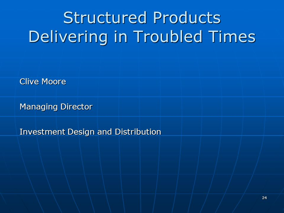 24 Structured Products Delivering in Troubled Times Clive Moore Managing Director Investment Design and Distribution