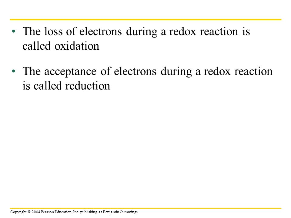Copyright © 2004 Pearson Education, Inc. publishing as Benjamin Cummings The loss of electrons during a redox reaction is called oxidation The accepta