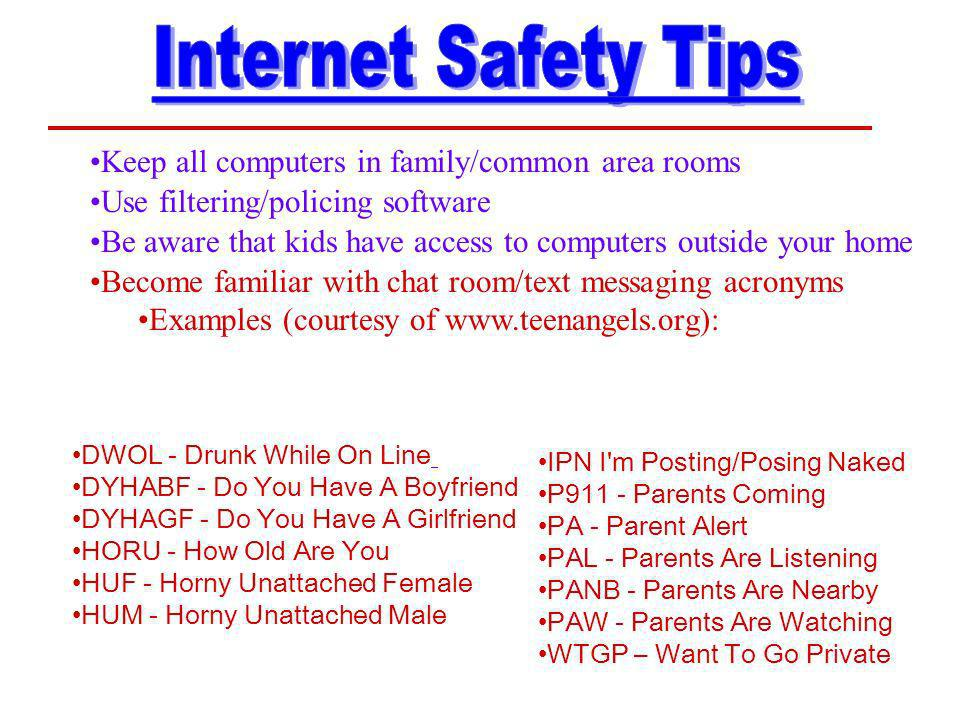 Keep all computers in family/common area rooms Use filtering/policing software Be aware that kids have access to computers outside your home Become familiar with chat room/text messaging acronyms Examples (courtesy of www.teenangels.org): IPN I m Posting/Posing Naked P911 - Parents Coming PA - Parent Alert PAL - Parents Are Listening PANB - Parents Are Nearby PAW - Parents Are Watching WTGP – Want To Go Private DWOL - Drunk While On Line DYHABF - Do You Have A Boyfriend DYHAGF - Do You Have A Girlfriend HORU - How Old Are You HUF - Horny Unattached Female HUM - Horny Unattached Male
