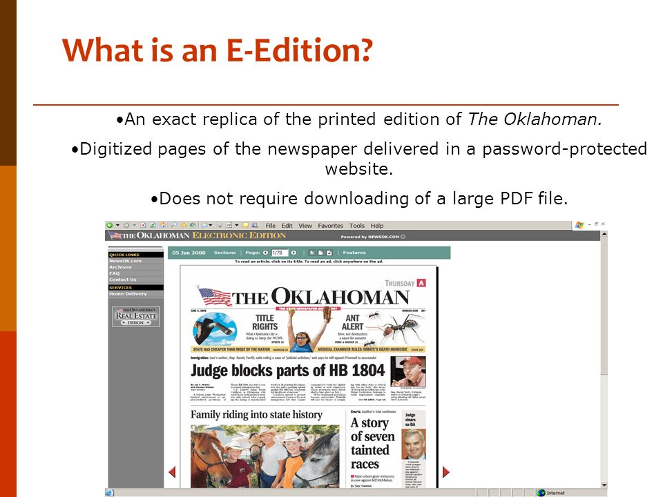What is an E-Edition? An exact replica of the printed edition of The Oklahoman. Digitized pages of the newspaper delivered in a password-protected web