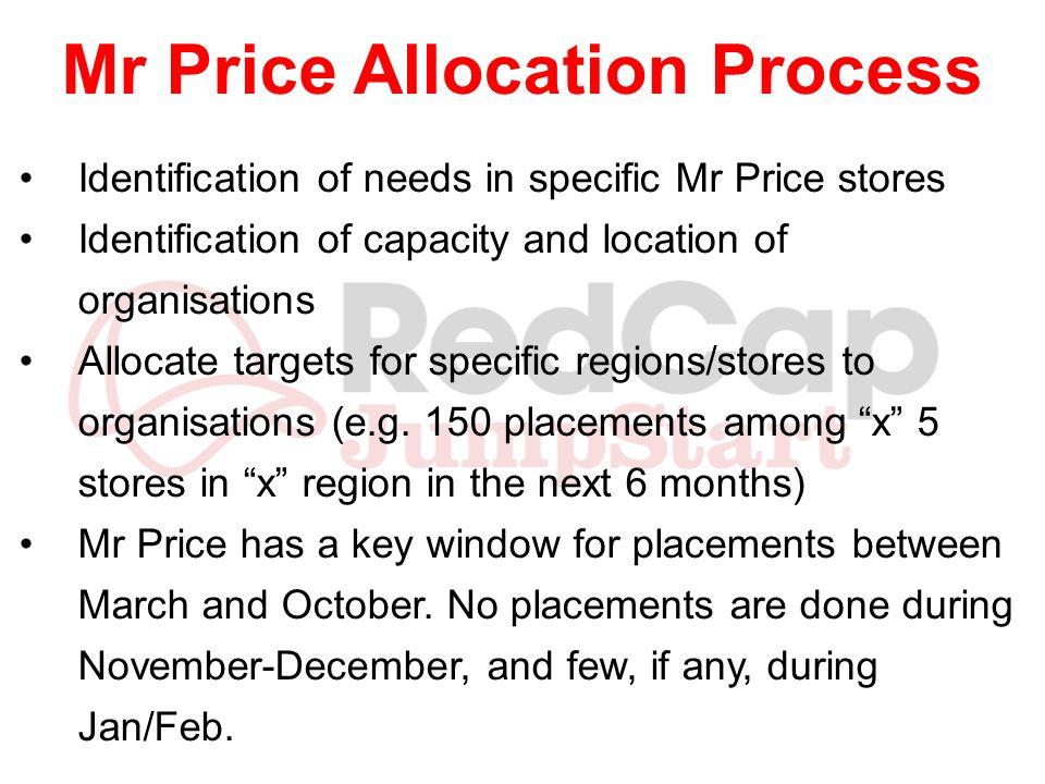 Mr Price Allocation Process Identification of needs in specific Mr Price stores Identification of capacity and location of organisations Allocate targ