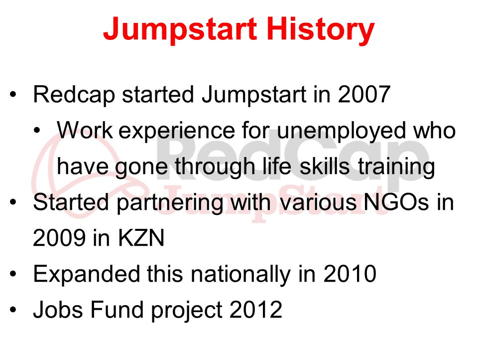 Jumpstart History Redcap started Jumpstart in 2007 Work experience for unemployed who have gone through life skills training Started partnering with v