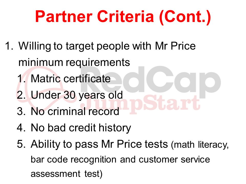 Partner Criteria (Cont.) 1.Willing to target people with Mr Price minimum requirements 1.Matric certificate 2.Under 30 years old 3.No criminal record