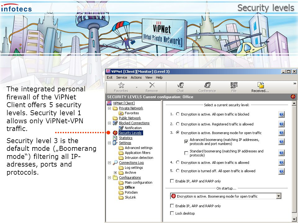 Security levels The integrated personal firewall of the ViPNet Client offers 5 security levels. Security level 1 allows only ViPNet-VPN traffic. Secur