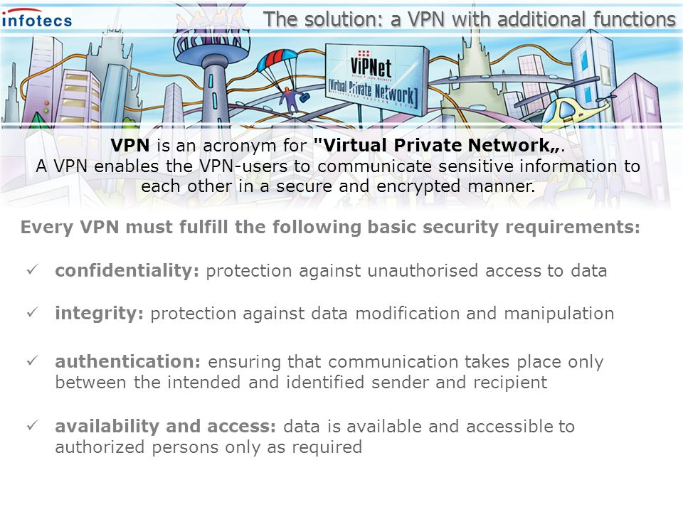 authentication: ensuring that communication takes place only between the intended and identified sender and recipient The solution: a VPN with additio