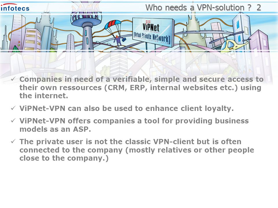 Companies in need of a verifiable, simple and secure access to their own ressources (CRM, ERP, internal websites etc.) using the internet. ViPNet-VPN