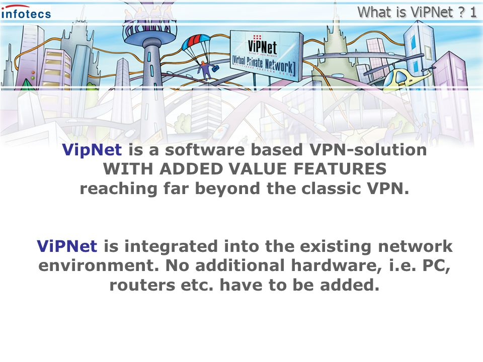 VipNet is a software based VPN-solution WITH ADDED VALUE FEATURES reaching far beyond the classic VPN. ViPNet is integrated into the existing network