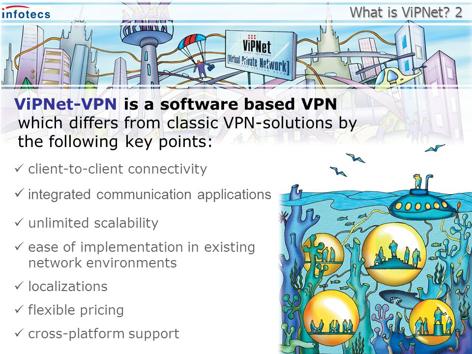 which differs from classic VPN-solutions by the following key points: ViPNet-VPN is a software based VPN client-to-client connectivity integrated comm