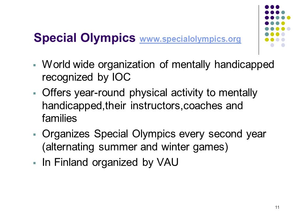 11 Special Olympics www.specialolympics.org www.specialolympics.org World wide organization of mentally handicapped recognized by IOC Offers year-roun