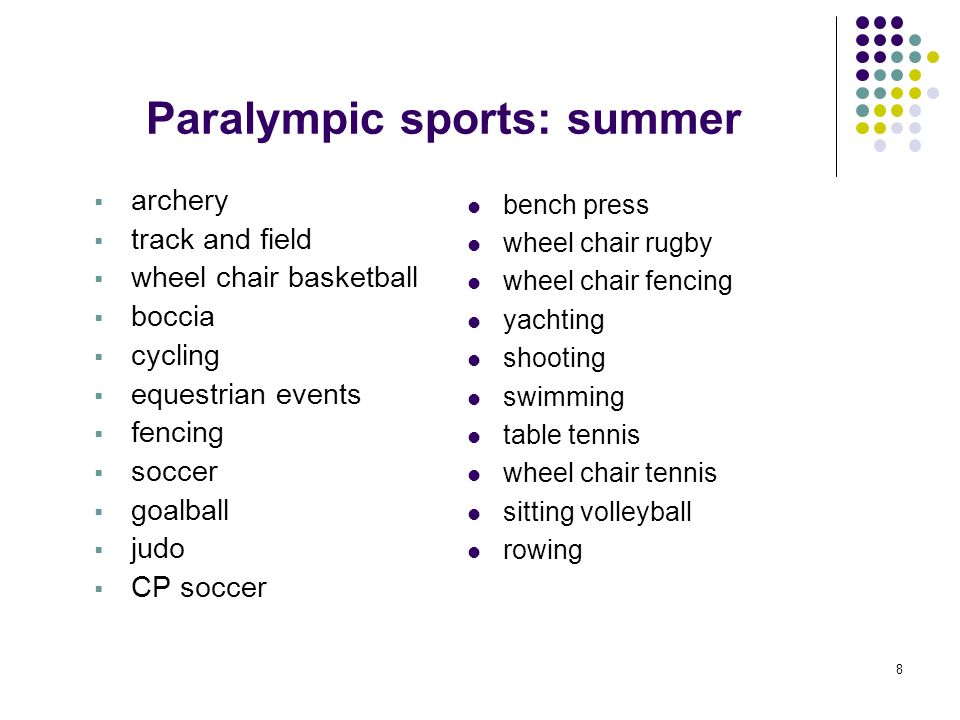 8 Paralympic sports: summer archery track and field wheel chair basketball boccia cycling equestrian events fencing soccer goalball judo CP soccer ben
