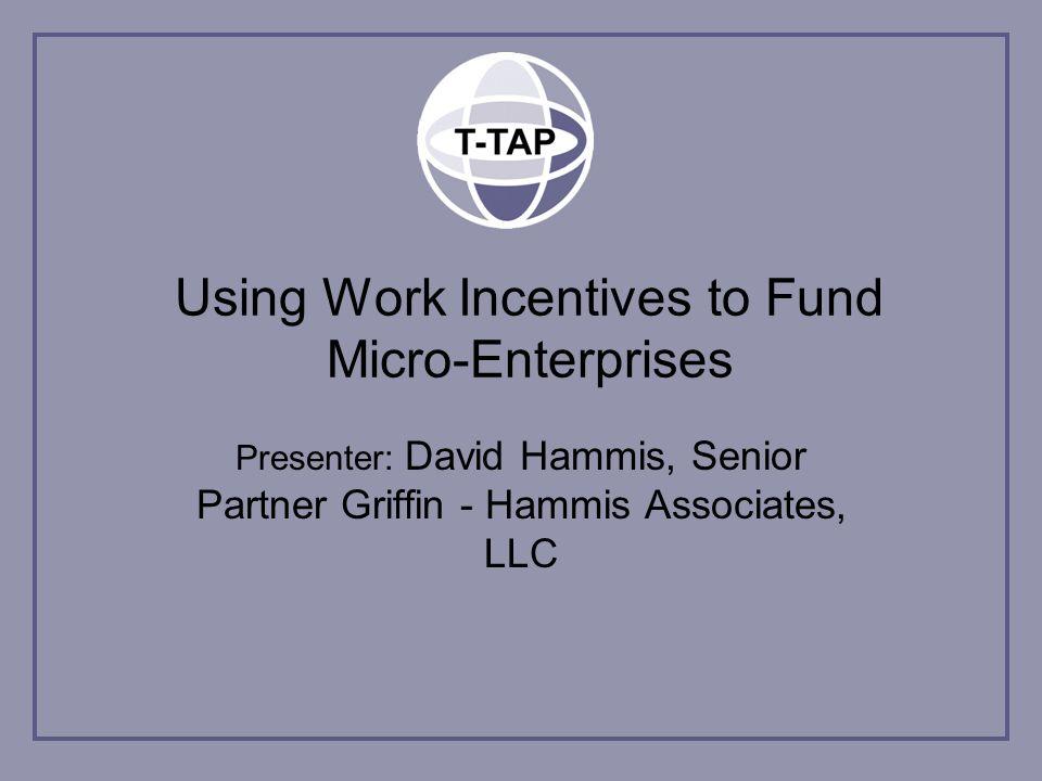 Using Work Incentives to Fund Micro-Enterprises Presenter: David Hammis, Senior Partner Griffin - Hammis Associates, LLC