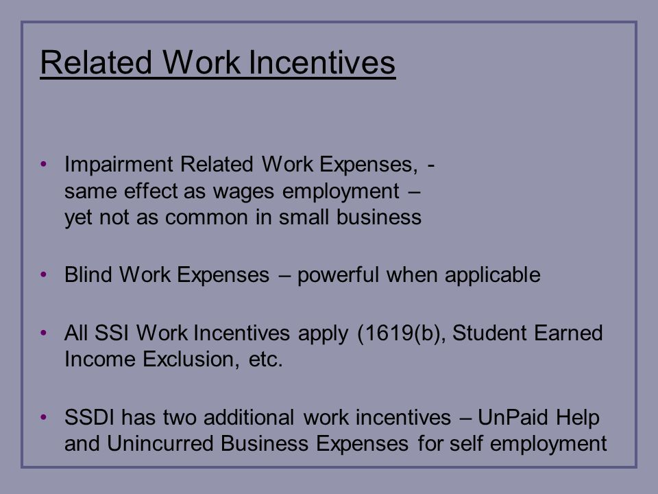 Related Work Incentives Impairment Related Work Expenses, - same effect as wages employment – yet not as common in small business Blind Work Expenses – powerful when applicable All SSI Work Incentives apply (1619(b), Student Earned Income Exclusion, etc.
