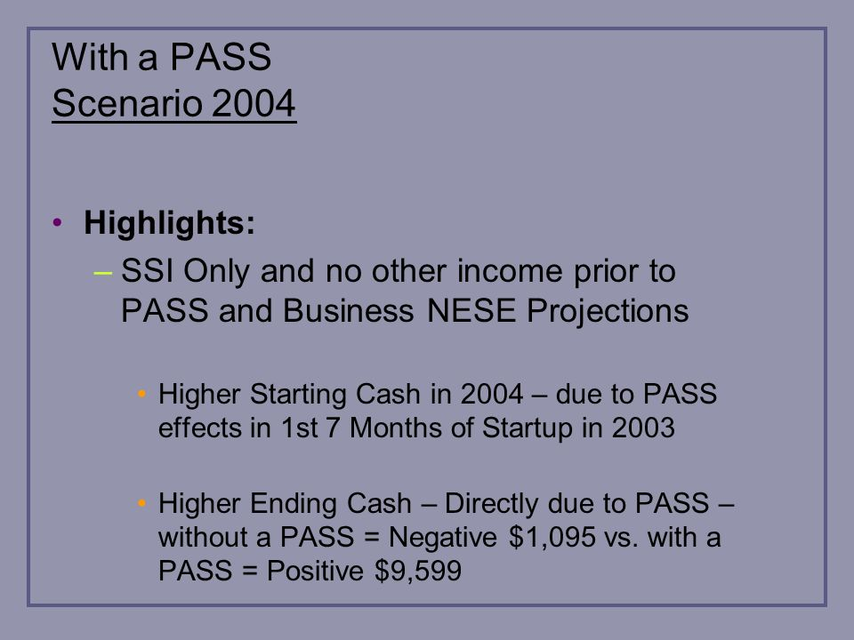 With a PASS Scenario 2004 Highlights: –SSI Only and no other income prior to PASS and Business NESE Projections Higher Starting Cash in 2004 – due to PASS effects in 1st 7 Months of Startup in 2003 Higher Ending Cash – Directly due to PASS – without a PASS = Negative $1,095 vs.